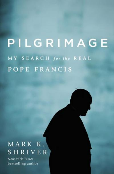 """This is the cover of """"Pilgrimage: My Search for the Real Pope Francis"""" by Mark K. Shriver."""
