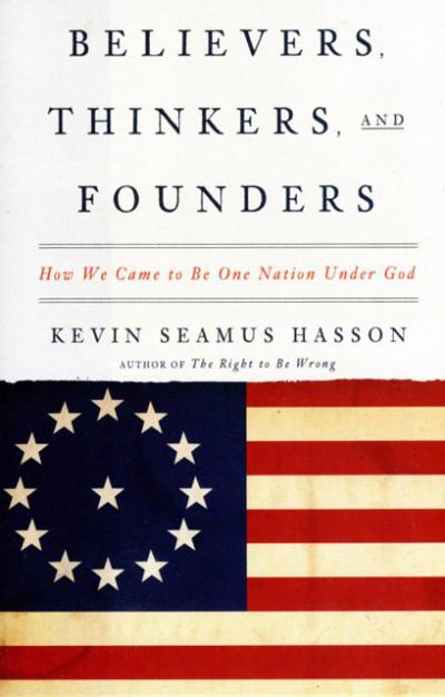 """This is the cover of """"Believers, Thinkers and Founders: How We Came to Be One Nation Under God"""" by Kevin Seamus Hasson. The book is reviewed by Eugene Fisher."""